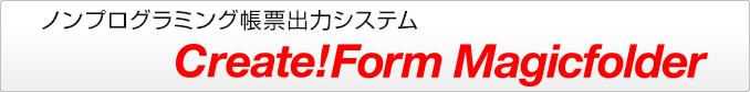 ノンプログラミング帳票出力 ノンプログラミング帳票出力システム Create!Form Magicfolder