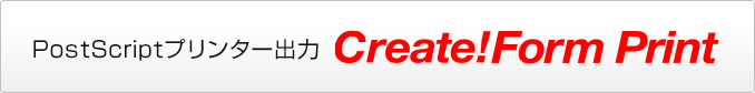 PostScriptプリンター出力 PostScriptプリンター出力 Create!Form Print