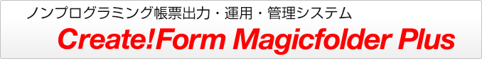 ノンプログラミング帳票出力 ノンプログラミング帳票システム Create!Form Magicfolder Plus
